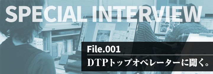 INTERVIEW vol.1 InDesignトップオペレーターに聞く。